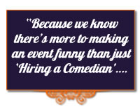benefit from our comedy expertise